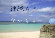 沖縄人とないちゃー。