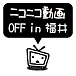ニコニコ動画OFF in 福井