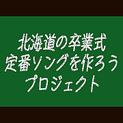 北海道の卒業式ソングを作ろう!
