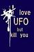 I love UFO but kill you.