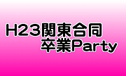 〜H23関東合同卒業PARTY〜