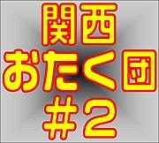 関西おたく団#2